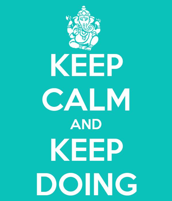 KEEP CALM AND KEEP DOING