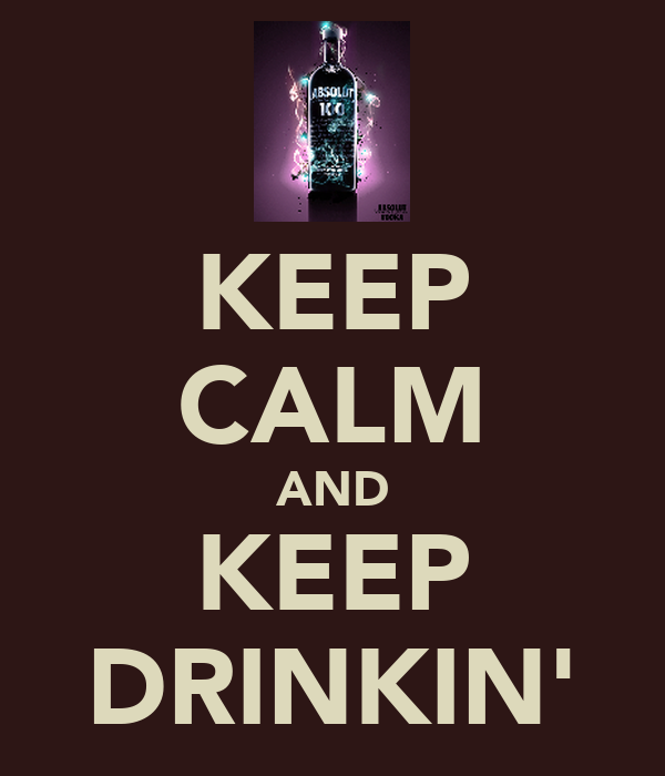 KEEP CALM AND KEEP DRINKIN'