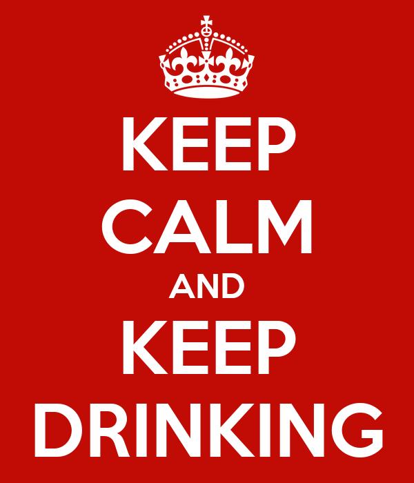 KEEP CALM AND KEEP DRINKING