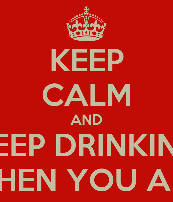 KEEP CALM AND KEEP DRINKING TIME IS NEVER WASTED WHEN YOU ARE WASTED ALL THE TIME