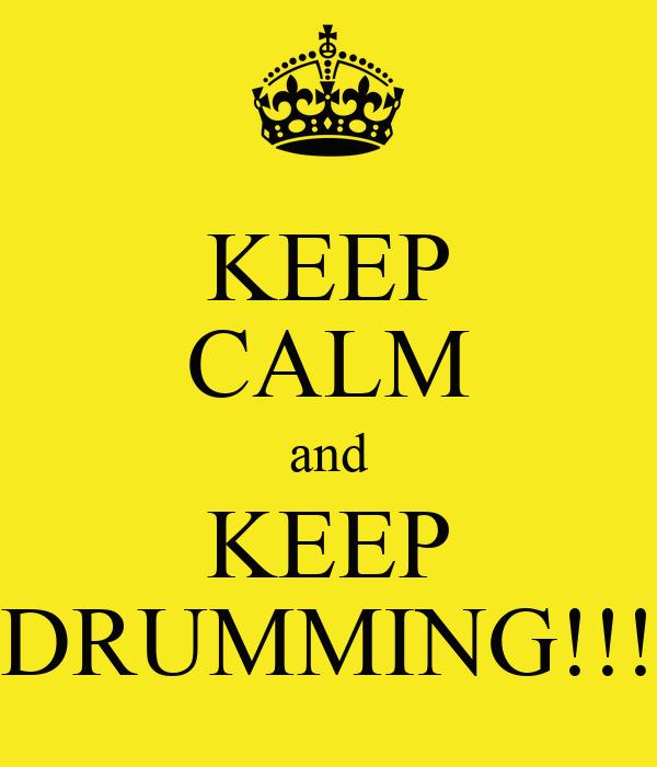 KEEP CALM and KEEP DRUMMING!!!