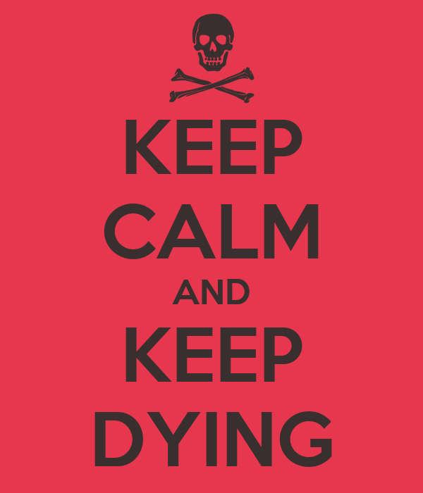 KEEP CALM AND KEEP DYING