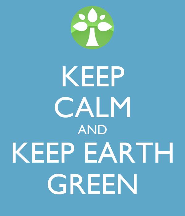KEEP CALM AND KEEP EARTH GREEN