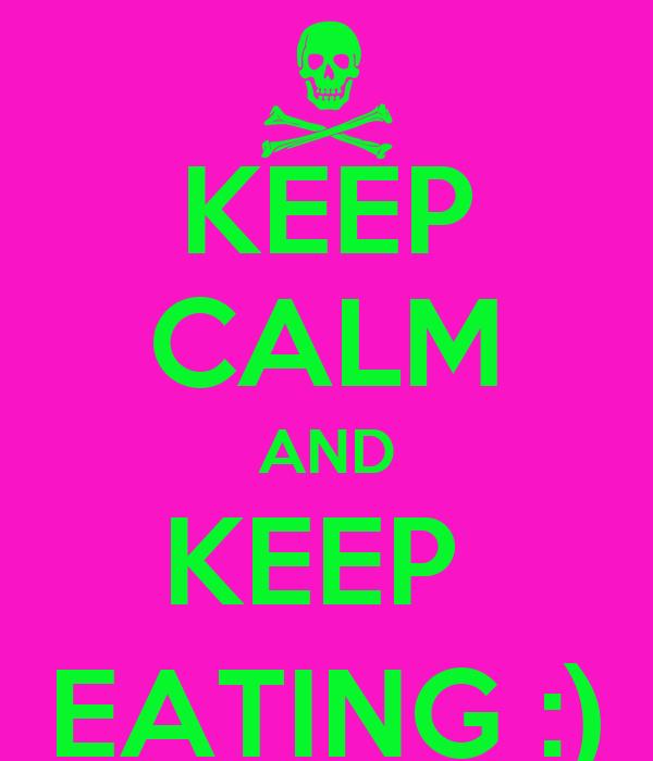 KEEP CALM AND KEEP  EATING :)