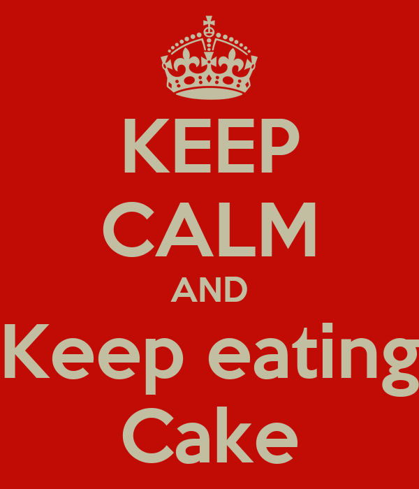 KEEP CALM AND Keep eating Cake