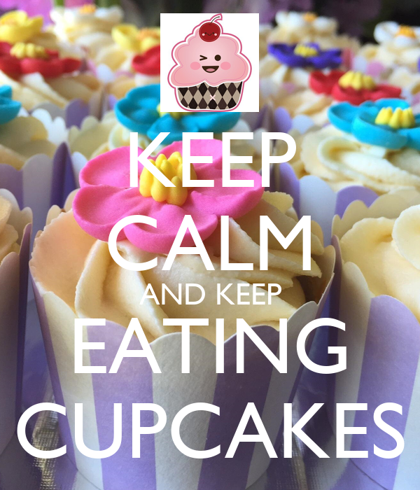 KEEP CALM AND KEEP EATING CUPCAKES