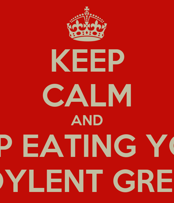 KEEP CALM AND KEEP EATING YOUR SOYLENT GREEN