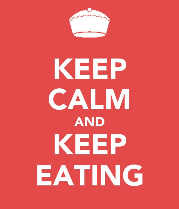 KEEP CALM AND KEEP EATING