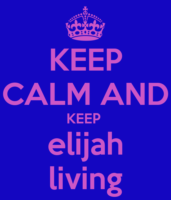 KEEP CALM AND KEEP  elijah living