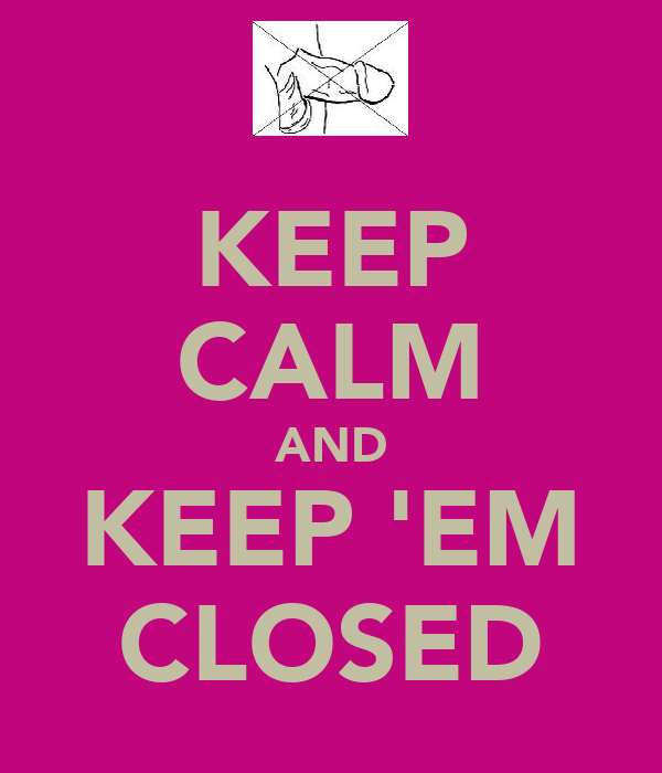 KEEP CALM AND KEEP 'EM CLOSED