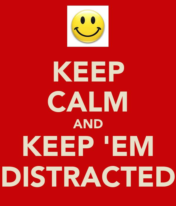 KEEP CALM AND KEEP 'EM DISTRACTED