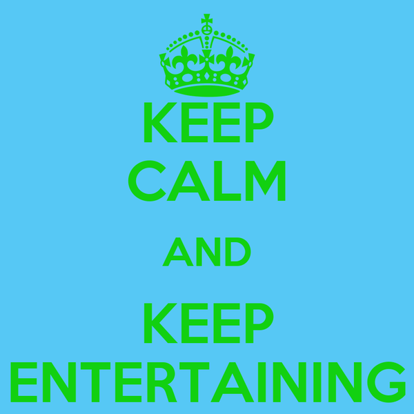 KEEP CALM AND KEEP ENTERTAINING