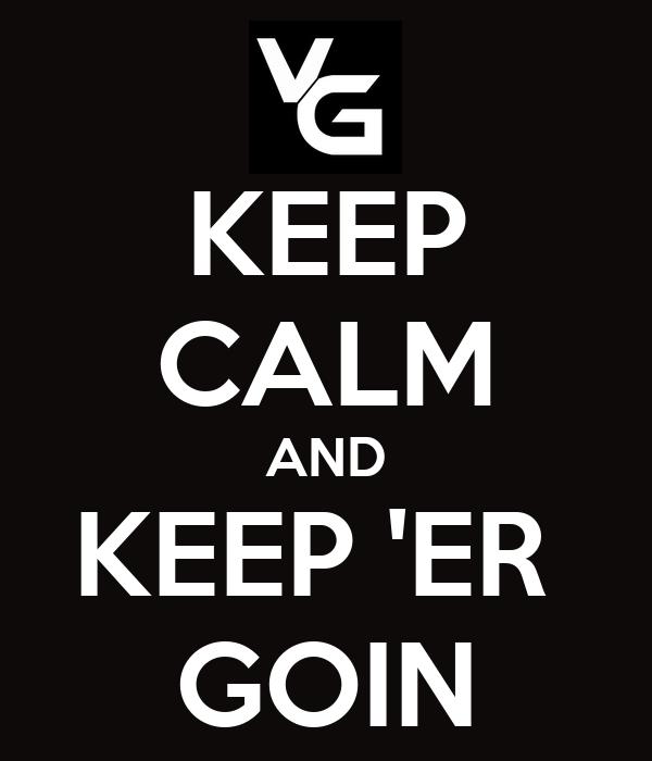 KEEP CALM AND KEEP 'ER  GOIN