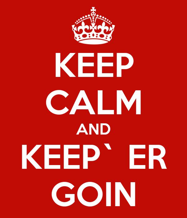 KEEP CALM AND KEEP` ER GOIN