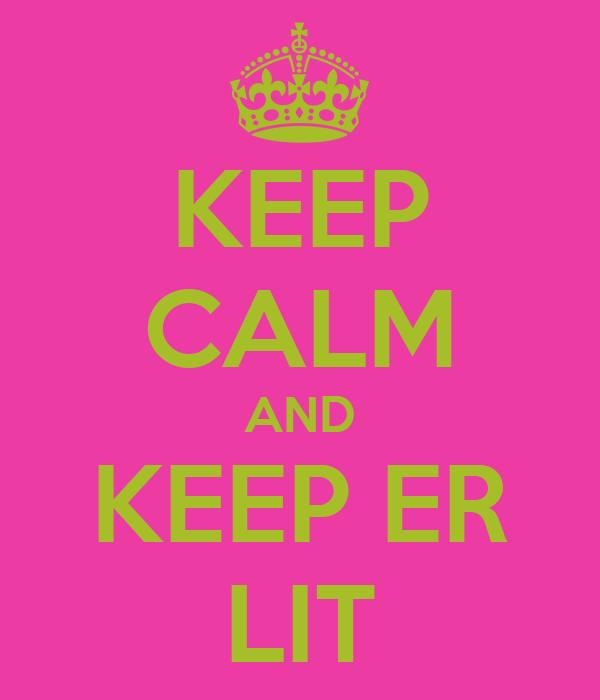 KEEP CALM AND KEEP ER LIT