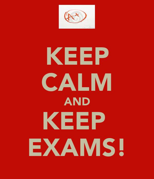 KEEP CALM AND KEEP  EXAMS!