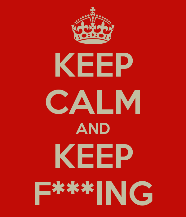 KEEP CALM AND KEEP F***ING