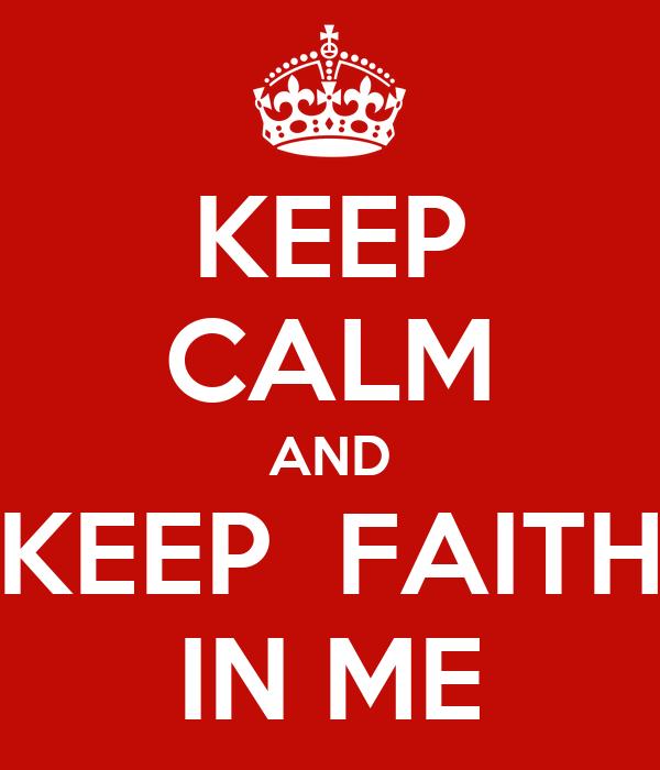 KEEP CALM AND KEEP  FAITH IN ME
