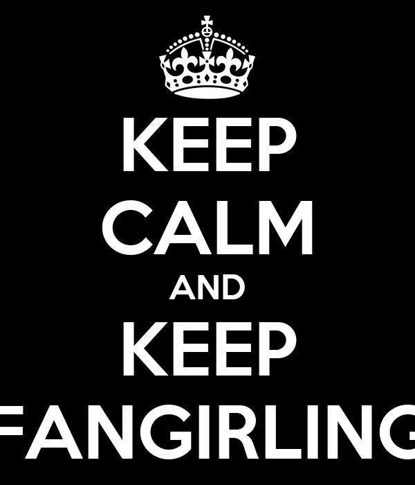 KEEP CALM AND KEEP FANGIRLING