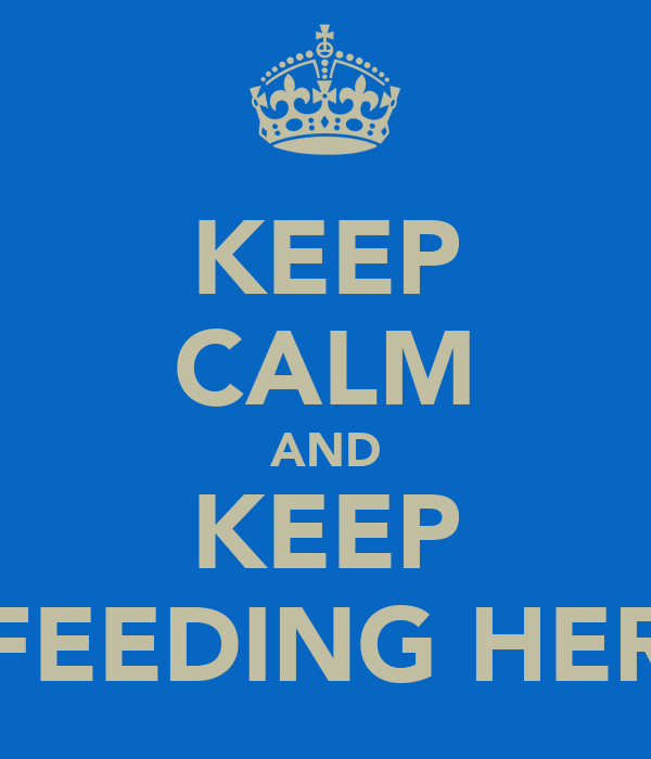 KEEP CALM AND KEEP FEEDING HER