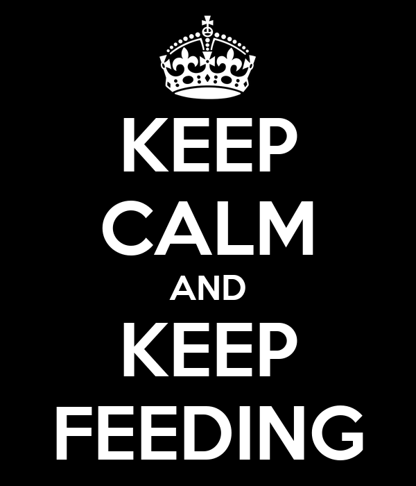 KEEP CALM AND KEEP FEEDING
