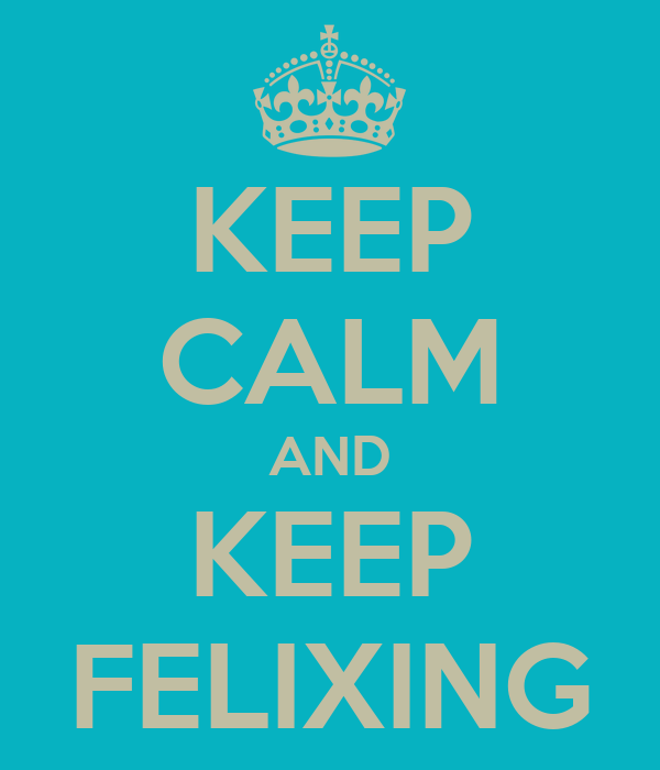 KEEP CALM AND KEEP FELIXING