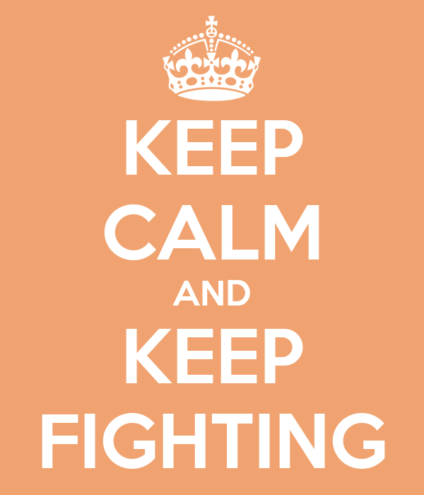 KEEP CALM AND KEEP FIGHTING