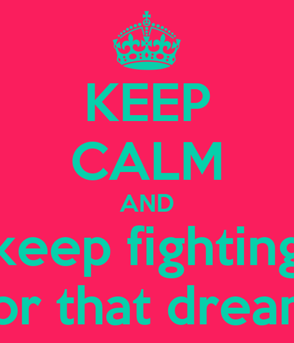 KEEP CALM AND keep fighting for that dream