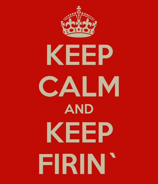 KEEP CALM AND KEEP FIRIN`