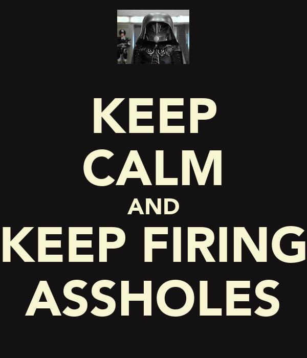 KEEP CALM AND KEEP FIRING ASSHOLES