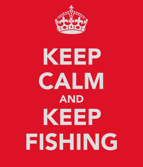 KEEP CALM AND KEEP FISHING