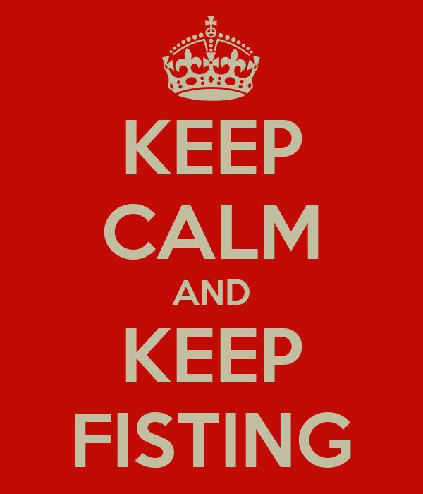 KEEP CALM AND KEEP FISTING