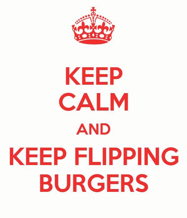 KEEP CALM AND KEEP FLIPPING BURGERS