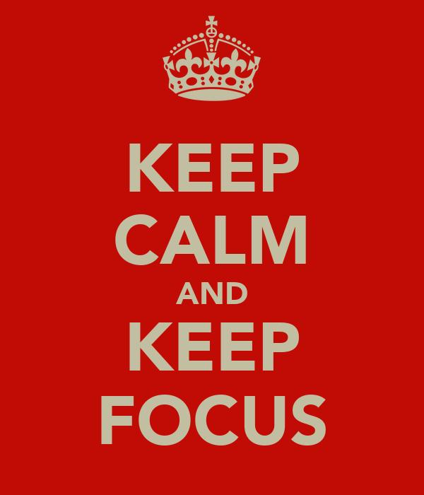 KEEP CALM AND KEEP FOCUS