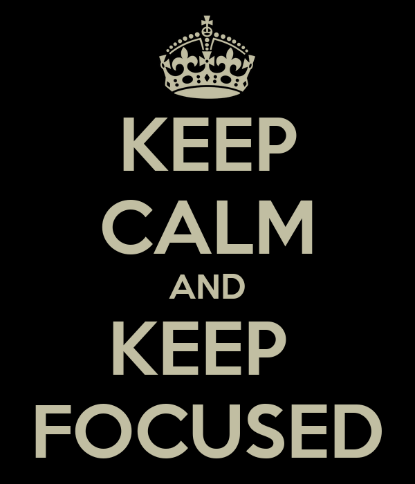 KEEP CALM AND KEEP  FOCUSED