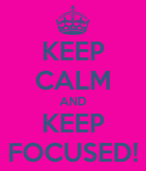 KEEP CALM AND KEEP FOCUSED!