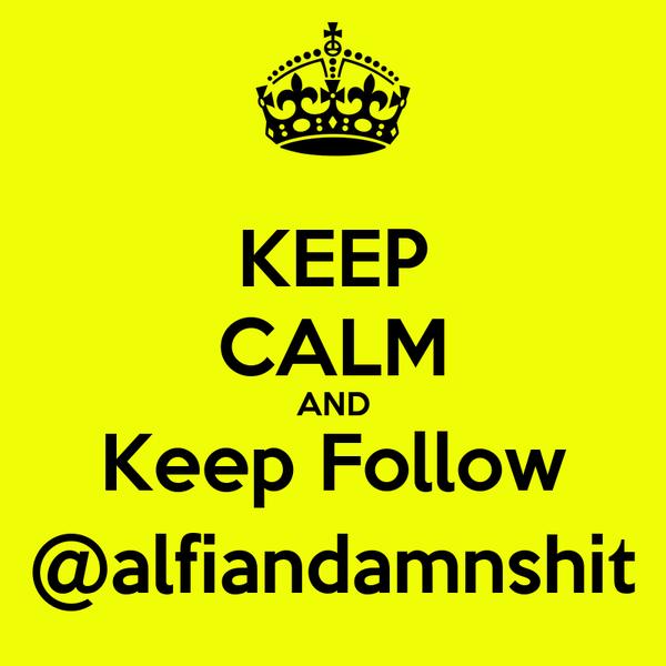 KEEP CALM AND Keep Follow @alfiandamnshit