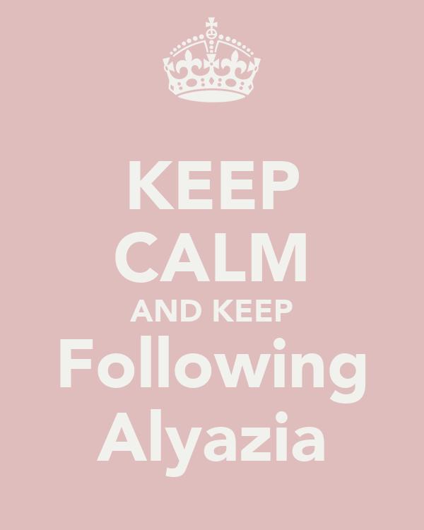 KEEP CALM AND KEEP Following Alyazia