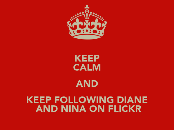 KEEP CALM AND KEEP FOLLOWING DIANE  AND NINA ON FLICKR