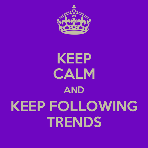 KEEP CALM AND KEEP FOLLOWING TRENDS
