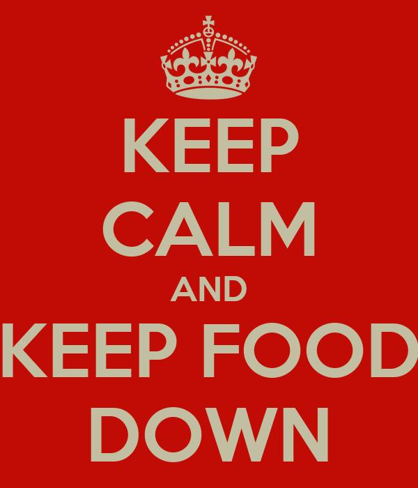 KEEP CALM AND KEEP FOOD DOWN