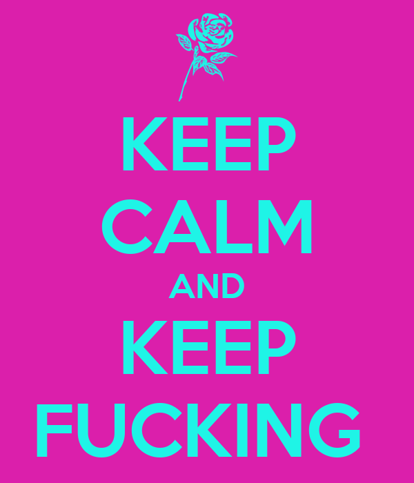 KEEP CALM AND KEEP FUCKING