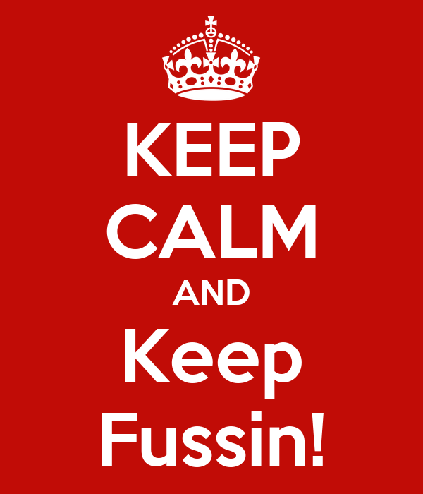 KEEP CALM AND Keep Fussin!
