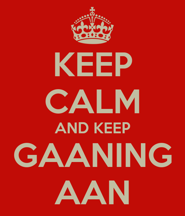 KEEP CALM AND KEEP GAANING AAN