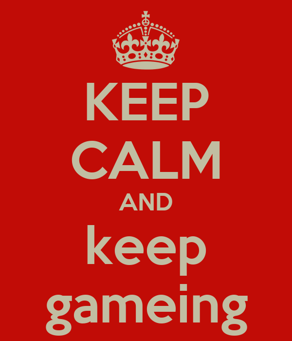 KEEP CALM AND keep gameing