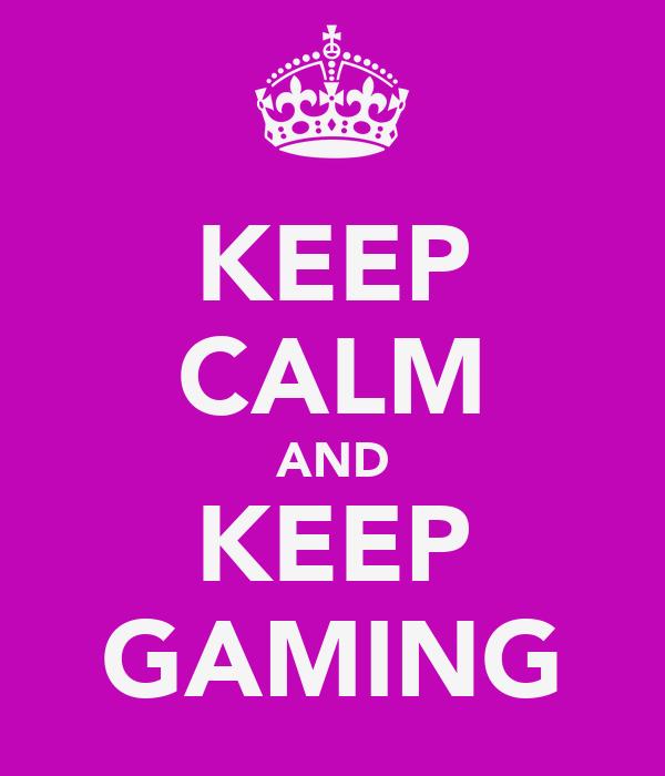 KEEP CALM AND KEEP GAMING