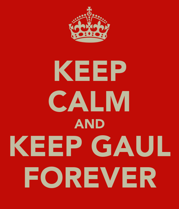 KEEP CALM AND KEEP GAUL FOREVER