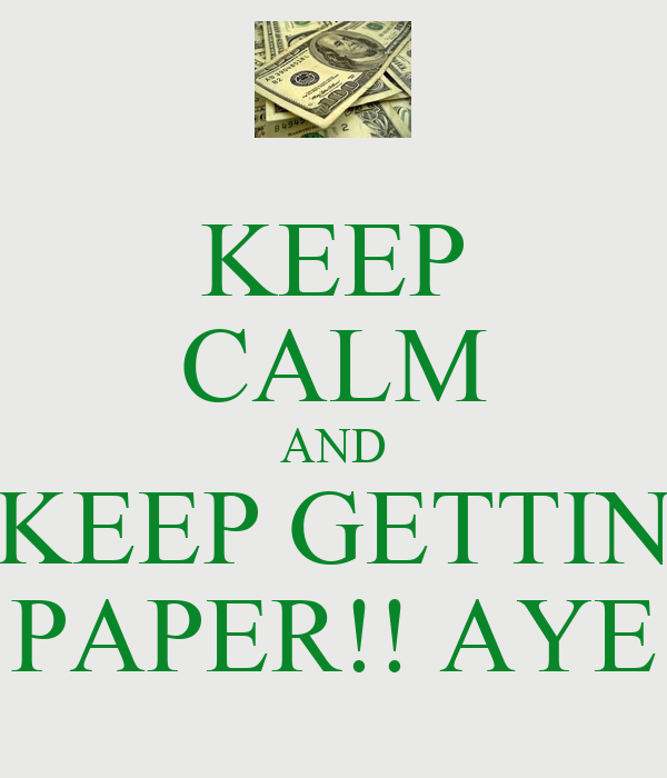 KEEP CALM AND KEEP GETTIN PAPER!! AYE