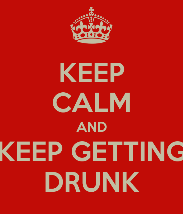 KEEP CALM AND KEEP GETTING DRUNK