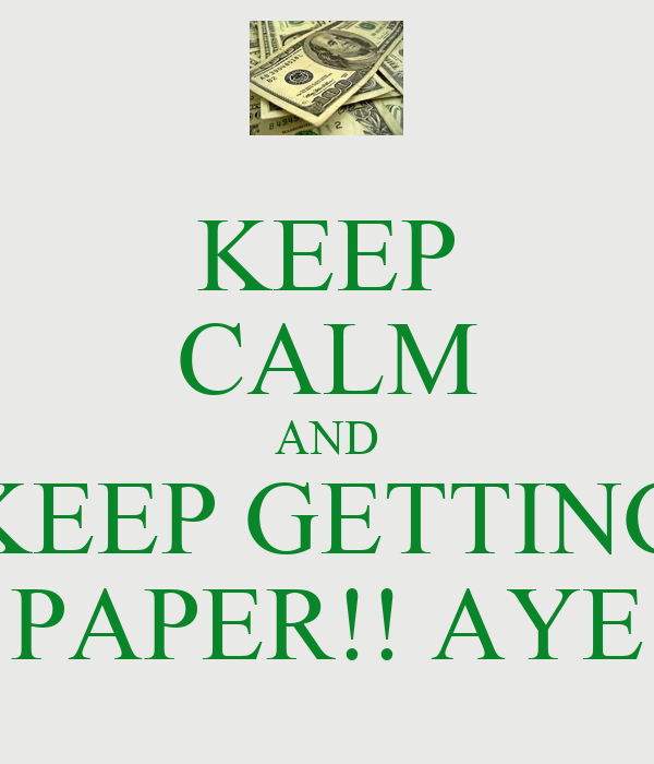 KEEP CALM AND KEEP GETTING PAPER!! AYE